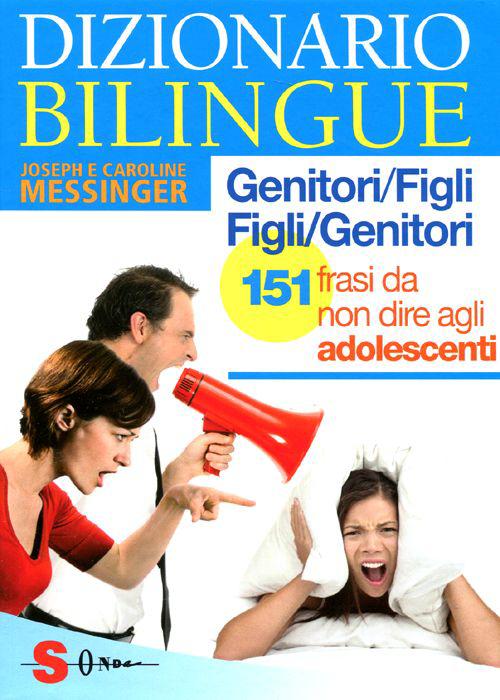 Dizionario bilingue genitori-figli e figli-genitori. 151 frasi da non dire agli adolescenti.