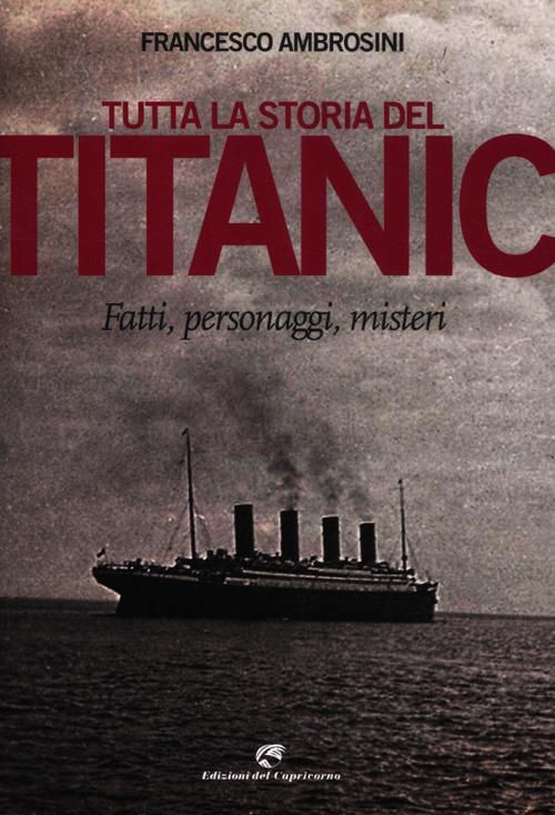 Tutta la storia del Titanic. Fatti, personaggi, misteri