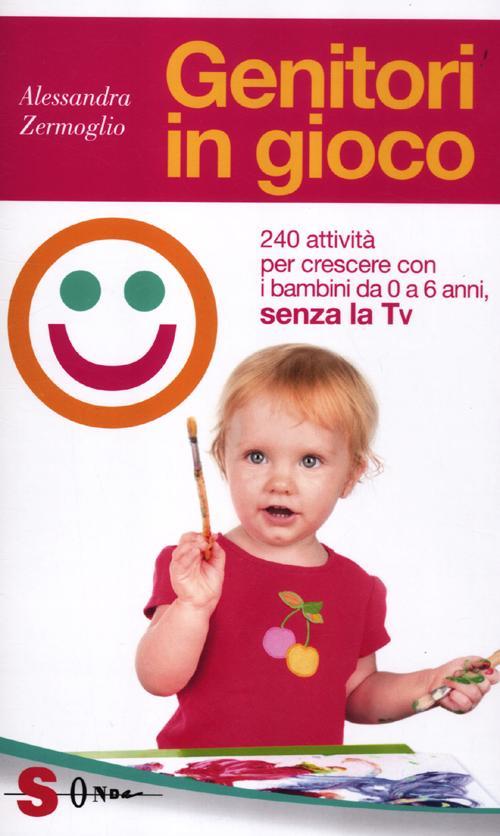 Genitori in Gioco, Senza la Tv. Oltre 100 Attività per Stare Bene in Compagnia dei Propri Figli, da 0 a 6 Anni.