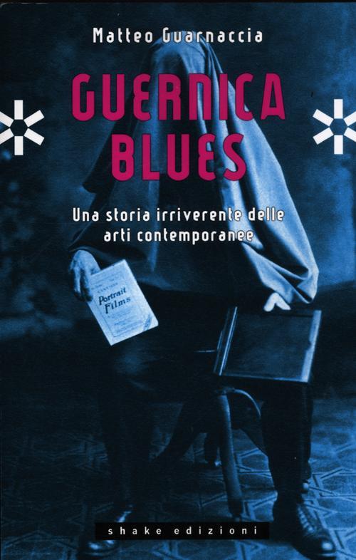 Guernica blues. Una storia irriverente delle arti contemporanee. Ediz. illustrata