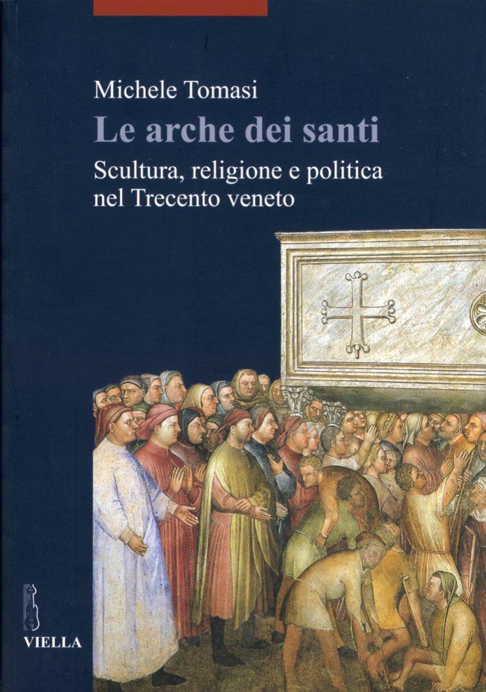Le Arche dei Santi. Scultura, Religione e Politica nel Trecento Veneto