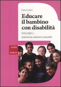 Educare il bambino con disabilità. Vol. 3: Autonomia, relazioni e sessualità