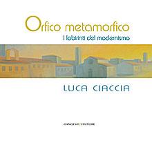 Orfico Metamorfico. Luca Ciaccia. I Labirinti del Modernismo
