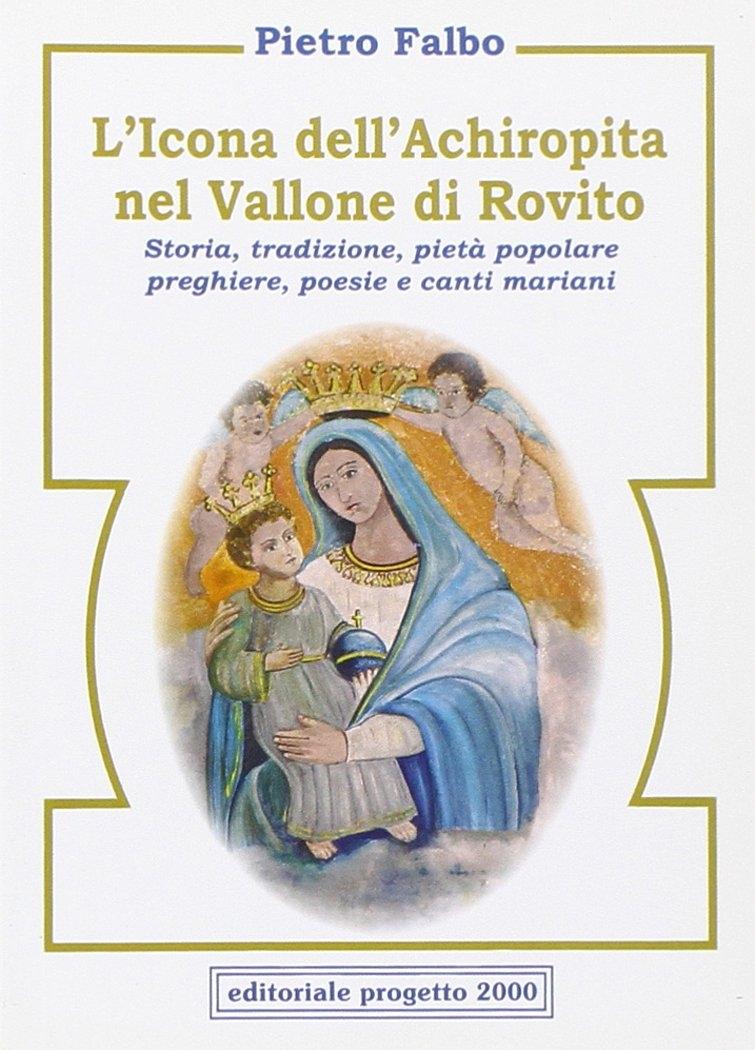 L'icona dell'Achiropita nel vallone di Rovito. Storia, tradizione, pietà popolare, preghiere, poesie e canti mariani