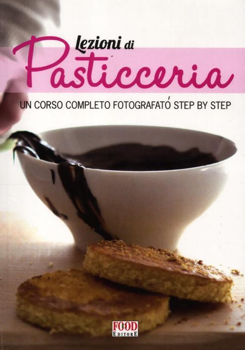 Lezioni di pasticceria. Un corso completo fotografato step by step. Ediz. illustrata