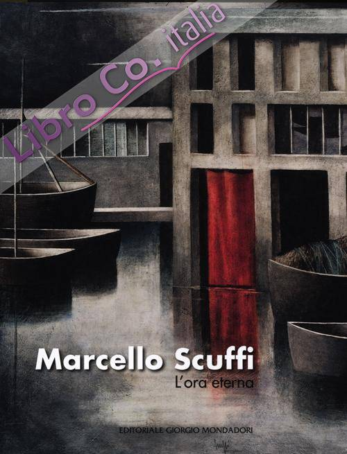 Marcello Scuffi. L'ora eterna. Catalogo della mostra (Roma, 19 aprile-19 maggio 2012). Ediz. illustrata