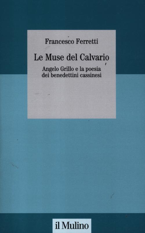Le muse del Calvario. Angelo Grillo e la poesia dei benedettini cassinesi.