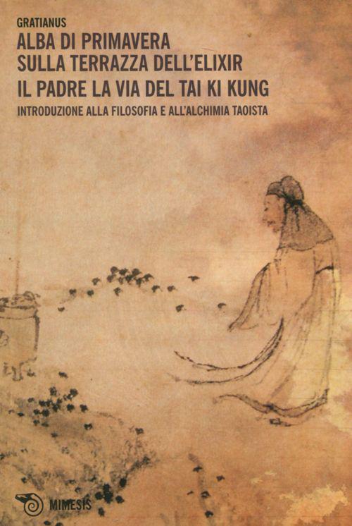 Alba di primavera sulla terrazza dell'Elixir. Il padre. La via del Tai Ki Kung. Introduzione alla filosofia e all'alchimia taoista