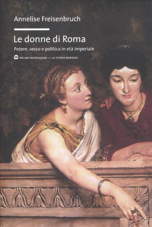 Le donne di Roma. Potere, sesso e politica in età imperiale.