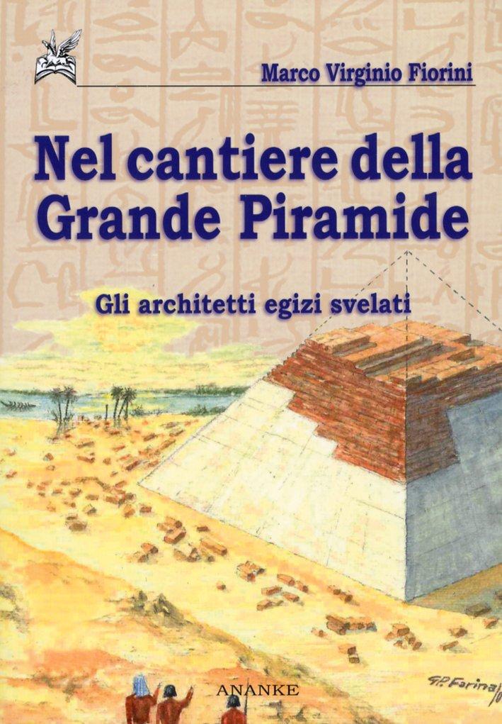 Nel Cantiere della Grande Piramide. Gli Architetti Egizi Svelati