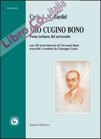 Mio cugino Bono. Poeta torinese del novecento. Con 102 testi letterari di Giovanni Bono trascritti e tradotti da Giuseppe Goria
