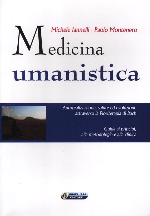 Medicina umanistica. Autorealizzazione, salute ed evoluzione attraverso la floriterapia di Bach. Guida ai principi, alla metodologia e alla clinica