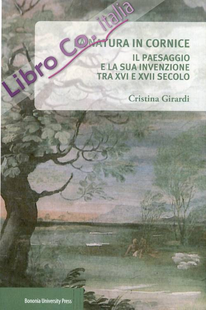 La Natura in Cornice. Il Paesaggio e la Sua Invenzione tra XVI e XVII Secolo.