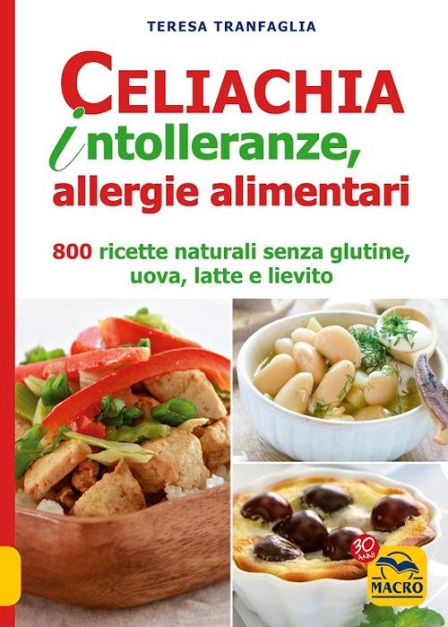 Celiachia intolleranze, allegie alimentari. 800 ricette naturali senza glutine, uova latte vaccino, lievito