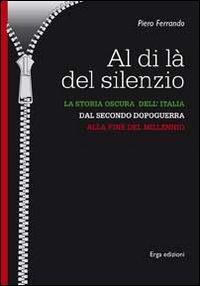 Al di là del silenzio. La storia oscura dell'Italia dal secondo dopoguerra alla fine del millennio.