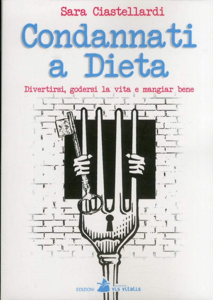Condannati a dieta. Divertirsi, godersi la vita e mangiar bene.