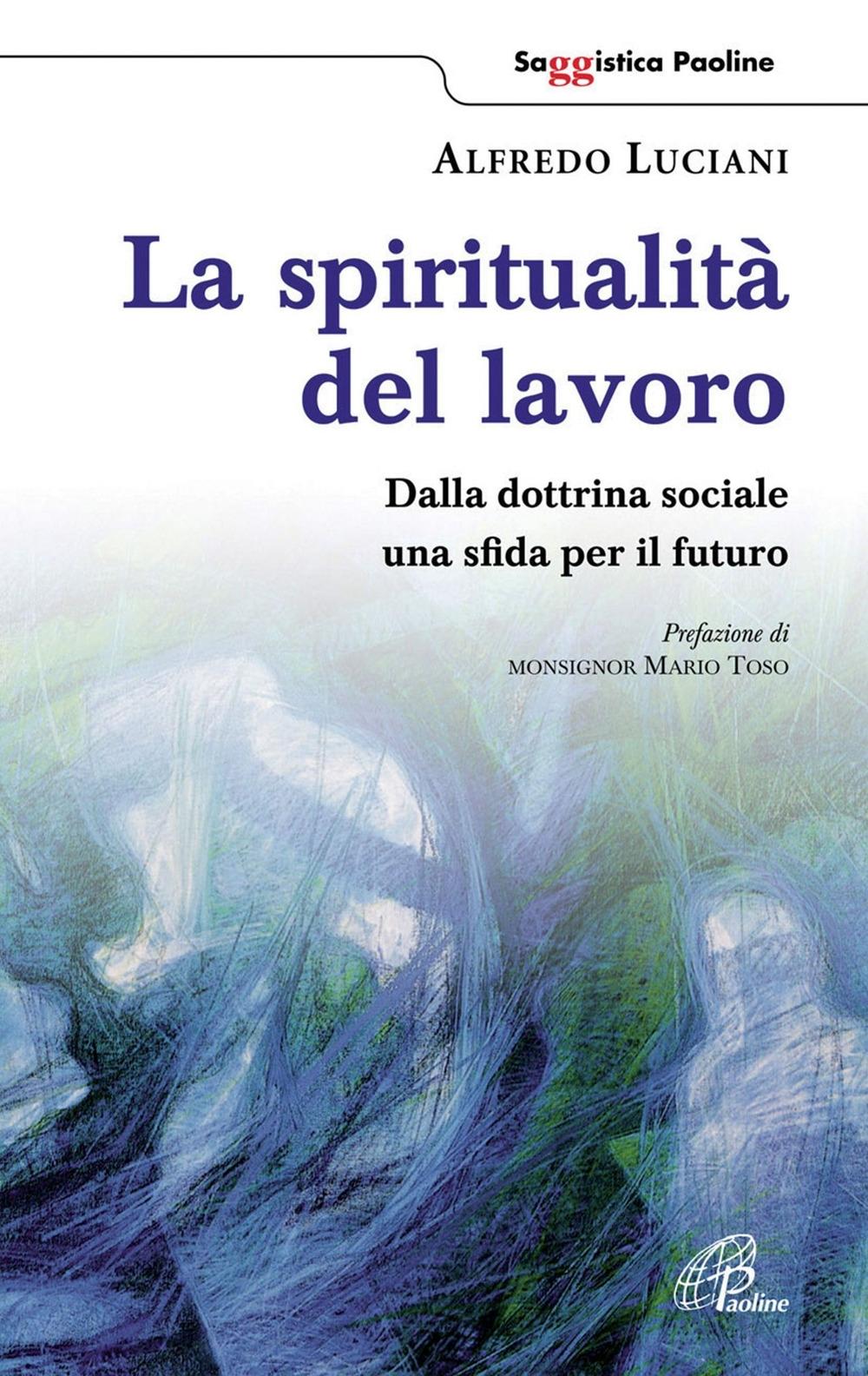 La spiritualità del lavoro. Dalla dottrina sociale una sfida per il futuro.