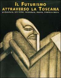 Il futurismo attraverso la Toscana. Architettura, visive, letteratura, musica, cinema e teatro.