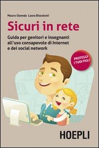 Sicuri in rete. Guida per genitori e insegnanti all'uso consapevole di internet e dei social network