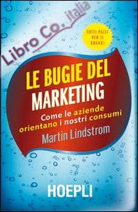 Le bugie del marketing. Come le aziende orientano i nostri consumi.