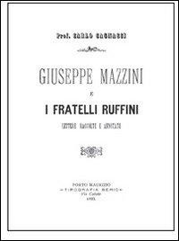 Giuseppe Mazzini e i Fratelli Ruffini. Lettere Raccolte e Annotate.