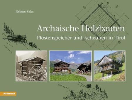 Archaische Holzbauten. Pfostenspeicher und-scheunen in Tirol.