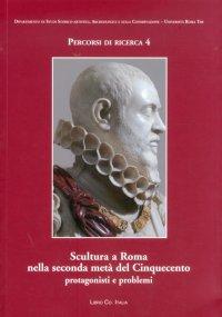 Scultura a Roma nella Seconda Metà del Cinquecento. Protagonisti e Problemi