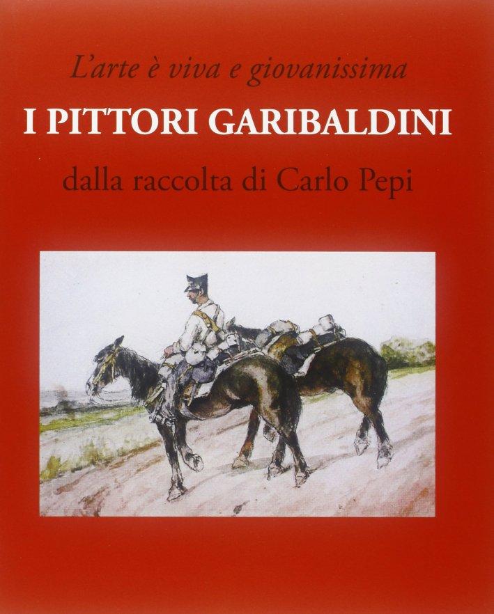 L'Arte è Viva e Giovanissima. I Pittori Garibaldini. dalla Raccolta di Carlo Pepi