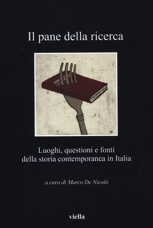 Il pane della ricerca. Luoghi, questioni e fonti della storia contemporanea in Italia