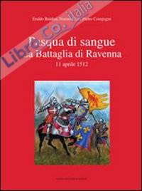 Pasqua di sangue. La battaglia di Ravenna 11 aprile 1512.