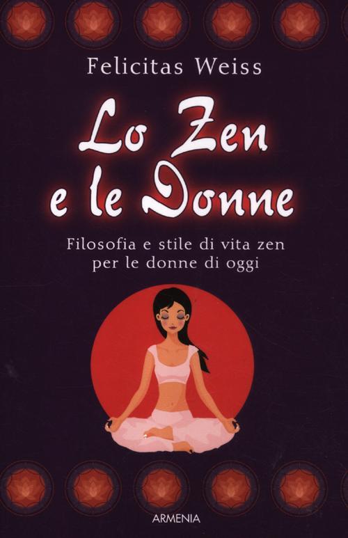 Lo zen e le donne. Filosofia e stile di vita zen per le donne di oggi.