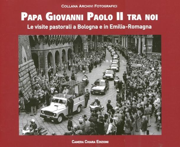 Papa Giovanni Paolo II tra noi. Le visite pastorali a Bologna e in Emilia-Romagna. Ediz. illustrata