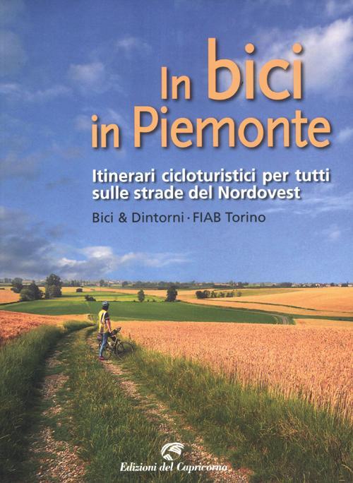 In bici in Piemonte. Itinerari cicloturistici per tutti sulle strade del Nordovest