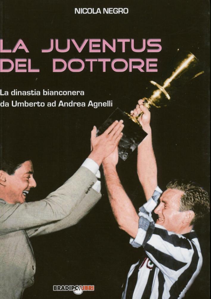 La Juventus del Dottore. La Dinastia Bianconera Da Umberto ad Andrea Agnelli
