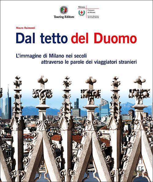 Dal tetto del Duomo. L'immagine di Milano nei secoli attraverso le parole dei viaggiatori stranieri. Ediz. illustrata