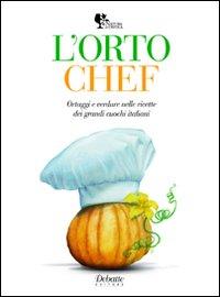 L'orto chef. Ortaggi e verdure nelle ricette dei grandi cuochi italiani.