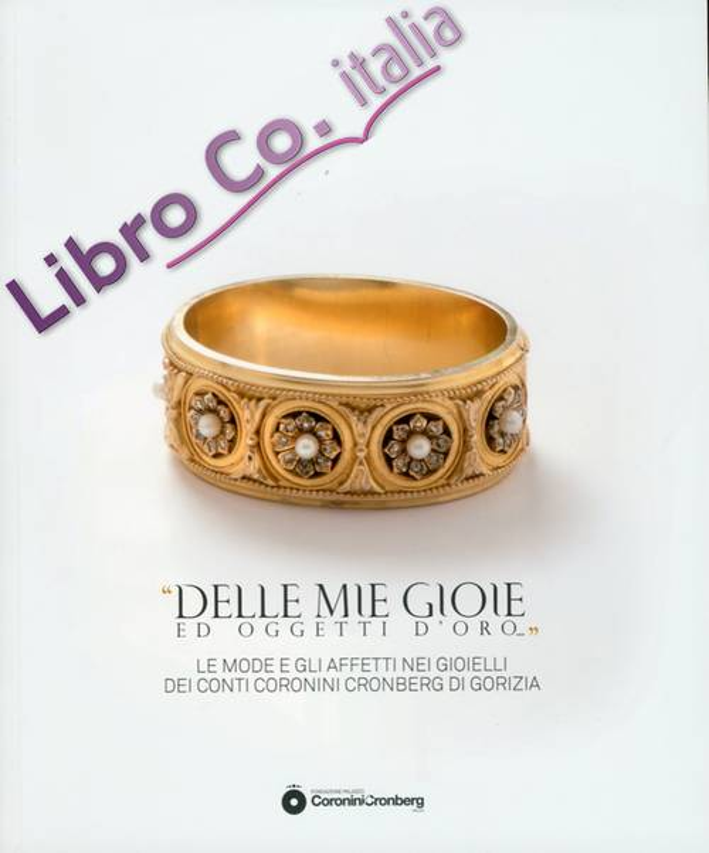 Delle Mie Gioie ed Oggetti d'Oro.... Le Mode e gli Affetti nei Gioielli dei Conti Coronini Cronberg di Gorizia