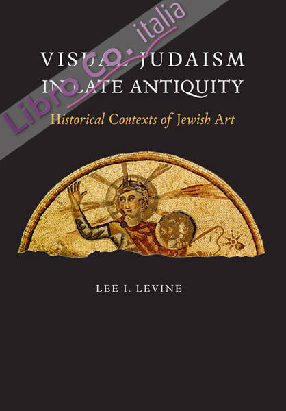 Visual Judaism in Late Antiquity. Historical Contexts of Jewish art
