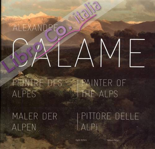 Alexandre Calame. Peintre des Alpes. Painter of the Alps. Maler der Alpen. Pittore delle Alpi