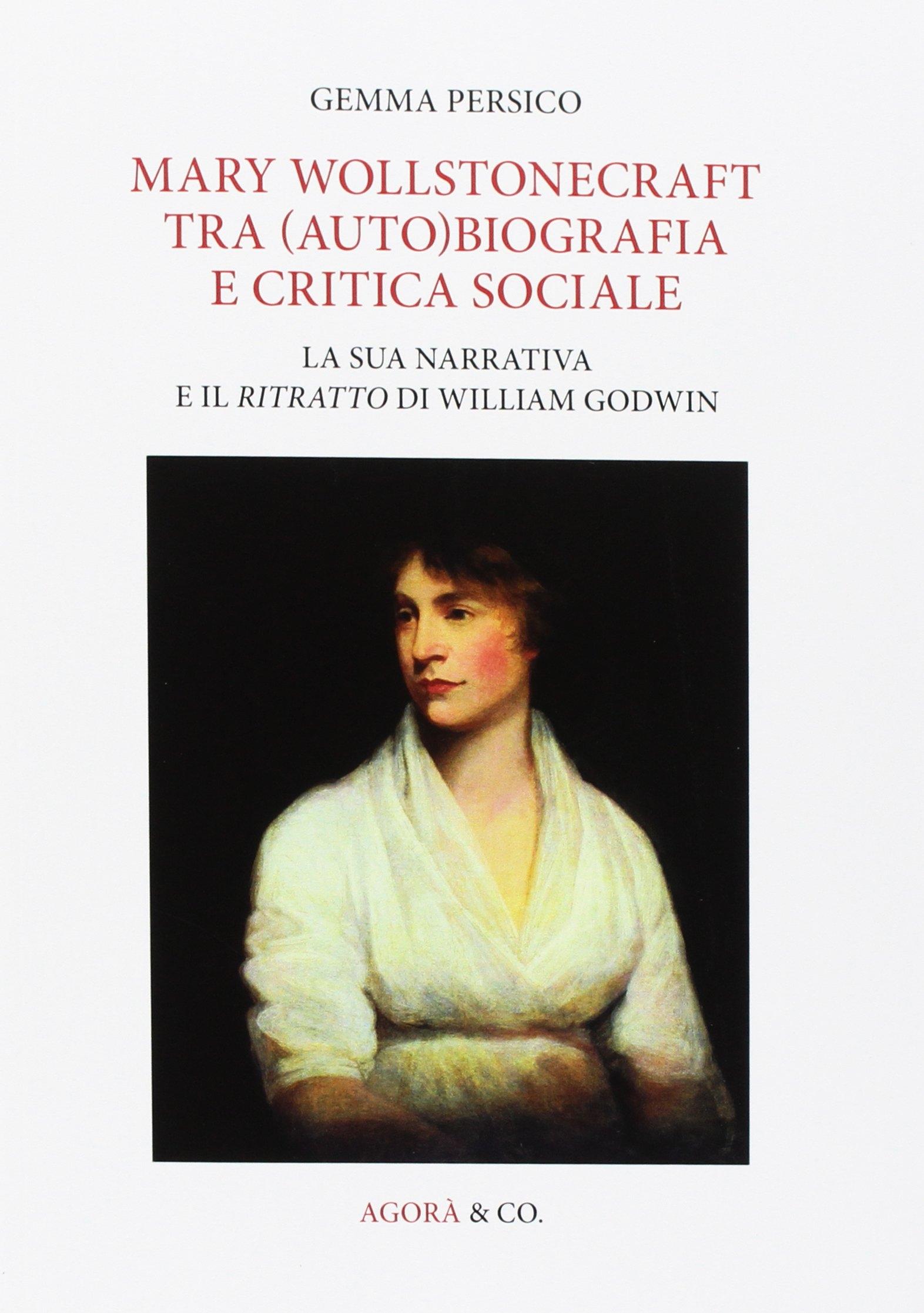 Mary Wollstonecraft tra (auto)biografia e critica sociale. La sua narrativa e il ritratto di William Godwin. Ediz. multilingue