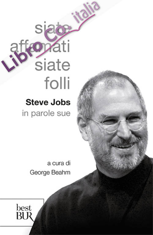 Siate affamati. Siate folli. Steve Jobs in parole sue.