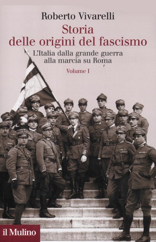 Storia delle origini del fascismo. L'Italia dalla grande guerra alla marcia su Roma. Vol. 1