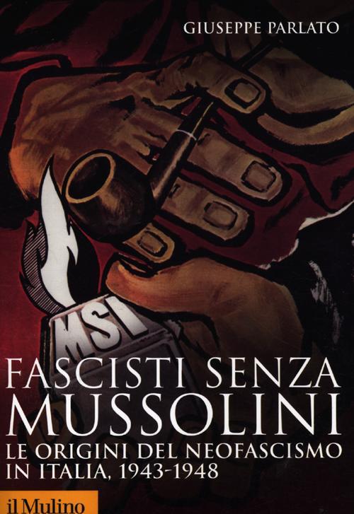 Fascisti senza Mussolini. Le origini del neofascismo in Italia, 1943-1948