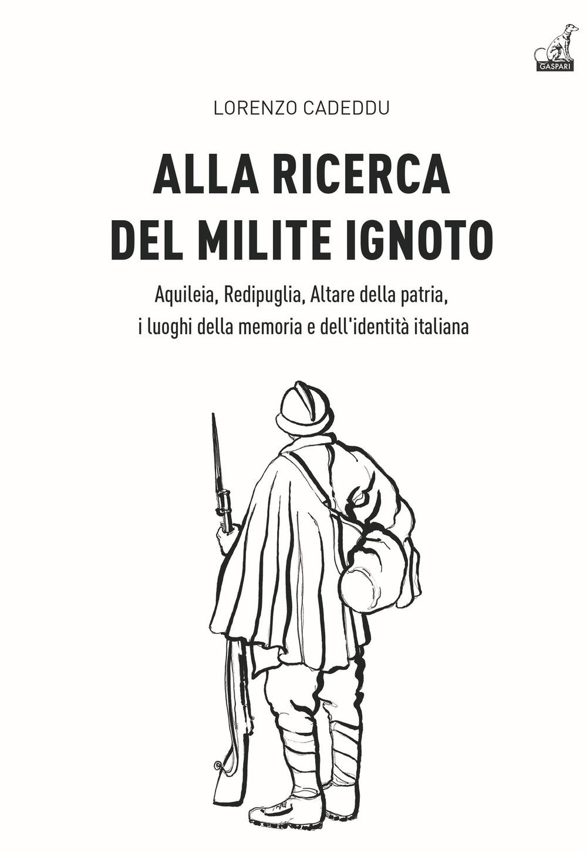 Alla Ricerca del Milite Ignoto. Aquileia, Redipuglia, Altare della Patria, i Luoghi della Memoria e dell'Identità Italiana