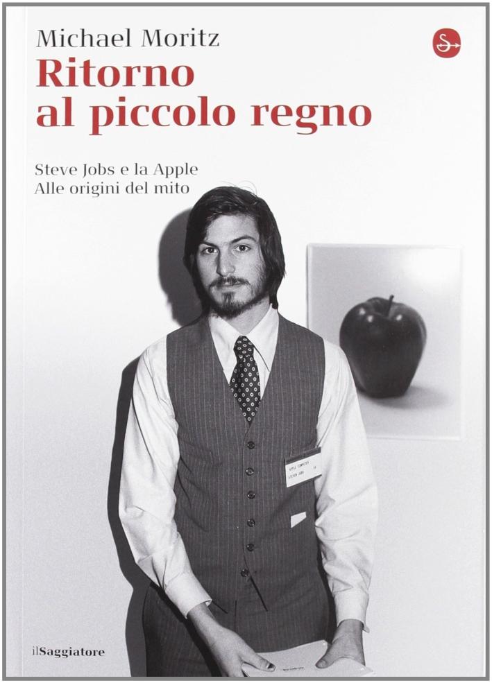 Ritorno al Piccolo Regno. Steve Jobs e la Apple. alle Origini del Mito.