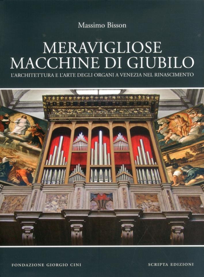 Meravigliose macchine di giubilo. L'architettura e l'arte degli organi e Venezia nel Rinascimento.