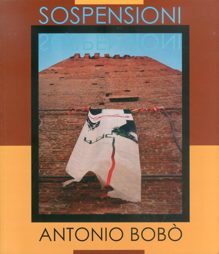 Antonio Bobò. Sospensioni. Opere e installazioni 1983-2006.