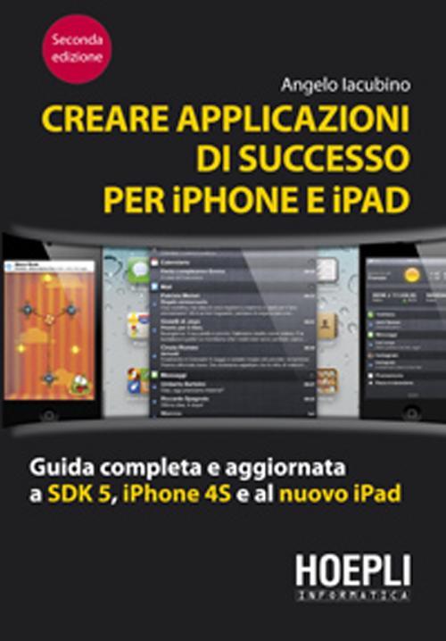 Creare applicazioni di successo per iPhone e iPad. Guida completa e aggiornata a SDK 5, iPhone 4S e al nuovo iPad.