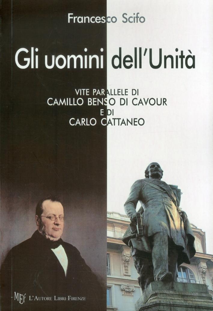 Gli uomini dell'unità. Vite parallele di Camillo Benso di Cavour e di Carlo Cattaneo.