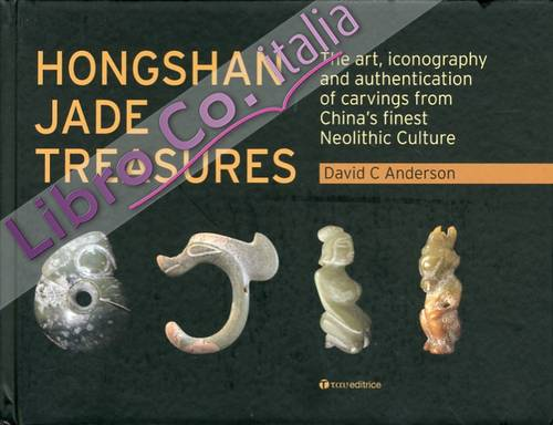 Hongshan Jade Treasures. The Art, Iconography and Authentication of Carvings From China'S Finest Neolitic Culture